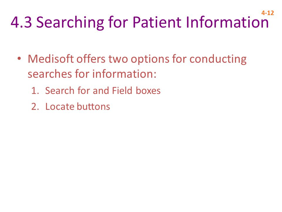 4.3 Searching for Patient Information 4-12 Medisoft offers two options for conducting searches for information: 1.Search for and Field boxes 2.Locate buttons