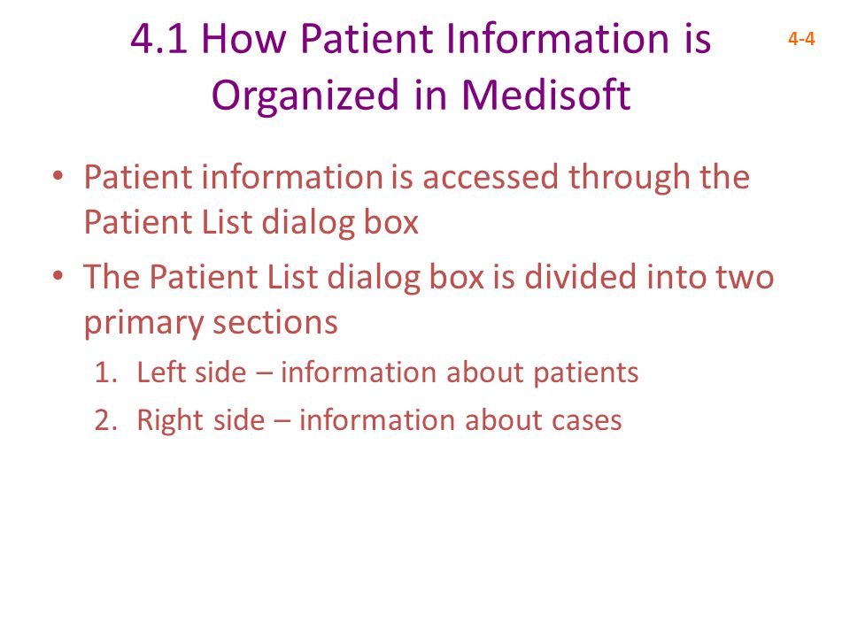 4.1 How Patient Information is Organized in Medisoft 4-4 Patient information is accessed through the Patient List dialog box The Patient List dialog box is divided into two primary sections 1.Left side – information about patients 2.Right side – information about cases