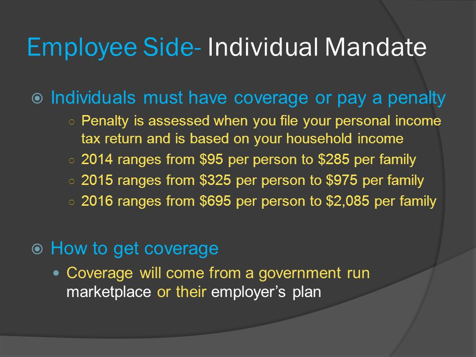 Employee Side- Individual Mandate  Individuals must have coverage or pay a penalty ○ Penalty is assessed when you file your personal income tax return and is based on your household income ○ 2014 ranges from $95 per person to $285 per family ○ 2015 ranges from $325 per person to $975 per family ○ 2016 ranges from $695 per person to $2,085 per family  How to get coverage Coverage will come from a government run marketplace or their employer's plan