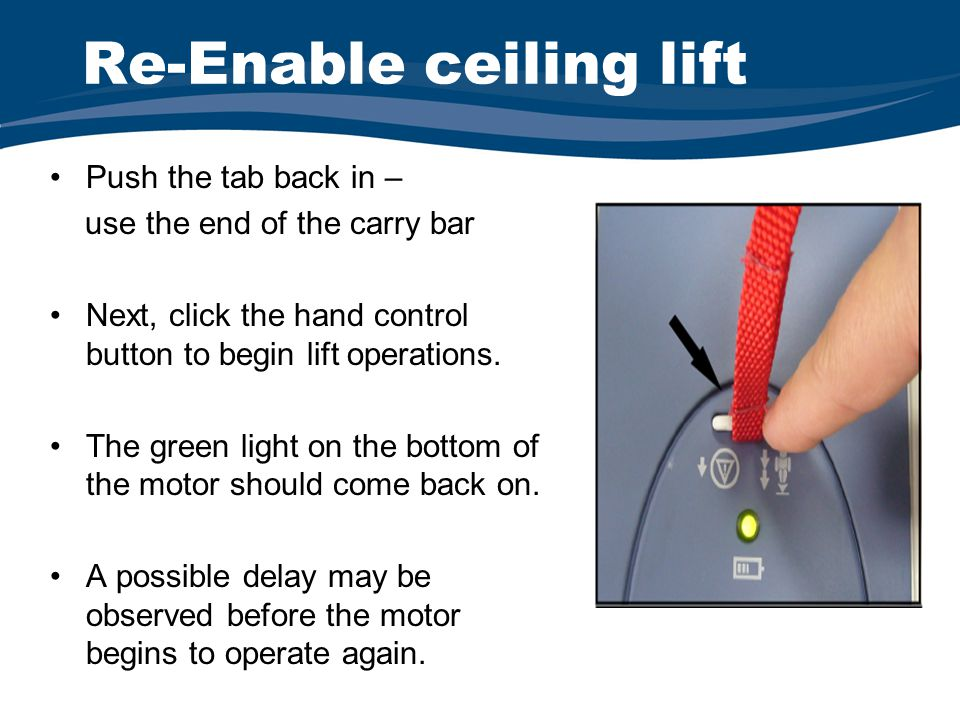 Re-Enable ceiling lift Push the tab back in – use the end of the carry bar Next, click the hand control button to begin lift operations.