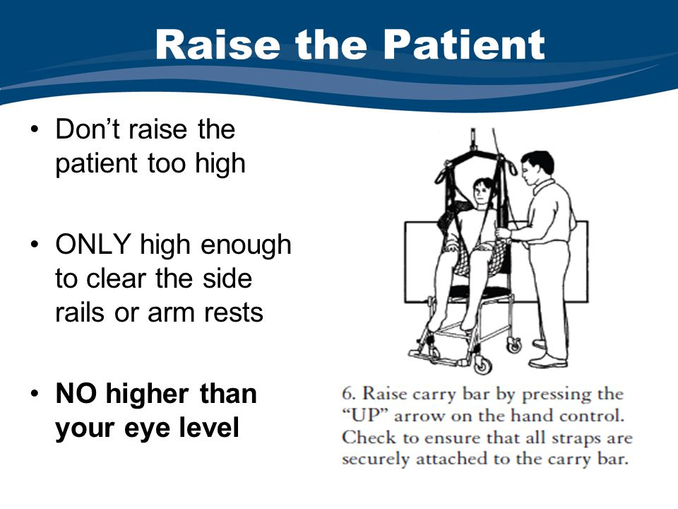 Raise the Patient Don't raise the patient too high ONLY high enough to clear the side rails or arm rests NO higher than your eye level