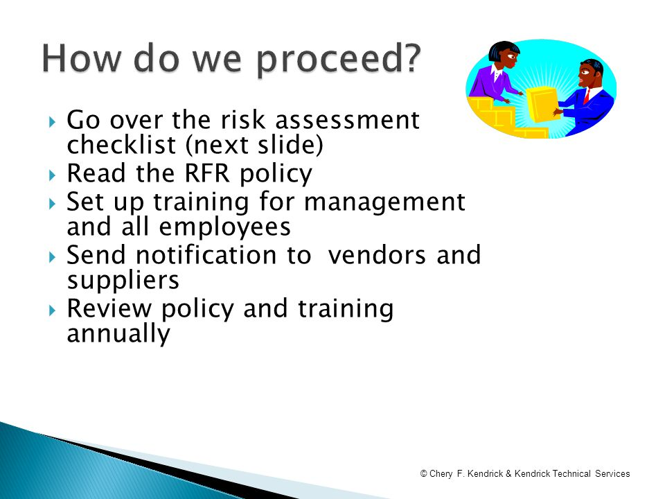  Go over the risk assessment checklist (next slide)  Read the RFR policy  Set up training for management and all employees  Send notification to vendors and suppliers  Review policy and training annually © Chery F.