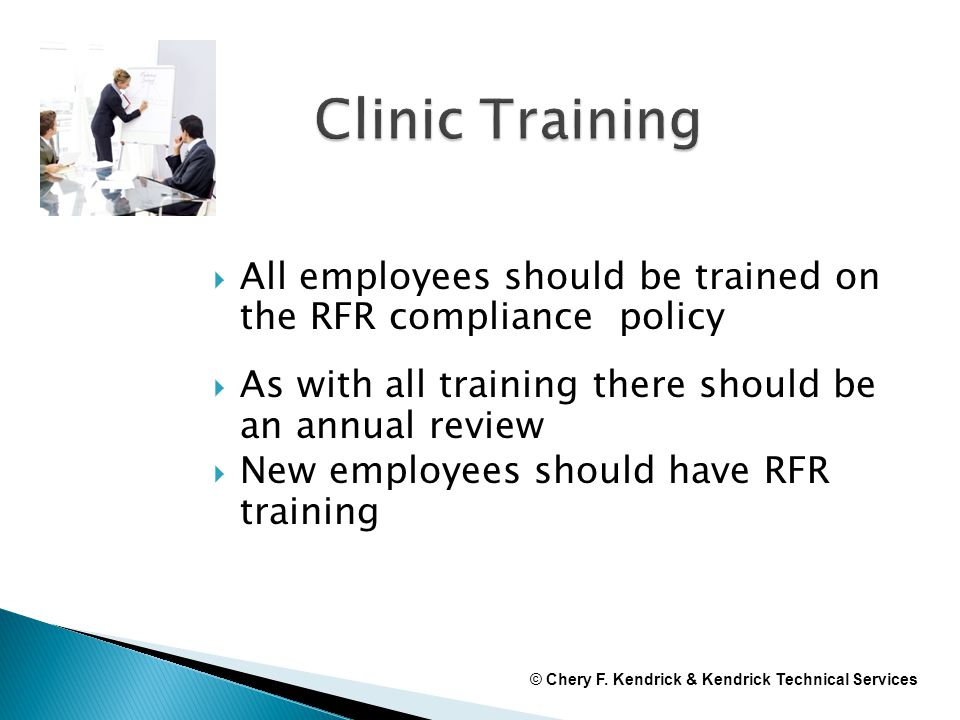  All employees should be trained on the RFR compliance policy  As with all training there should be an annual review  New employees should have RFR training © Chery F.
