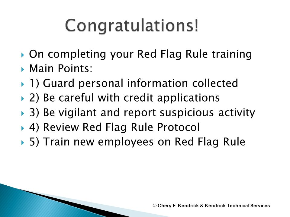  On completing your Red Flag Rule training  Main Points:  1) Guard personal information collected  2) Be careful with credit applications  3) Be vigilant and report suspicious activity  4) Review Red Flag Rule Protocol  5) Train new employees on Red Flag Rule © Chery F.