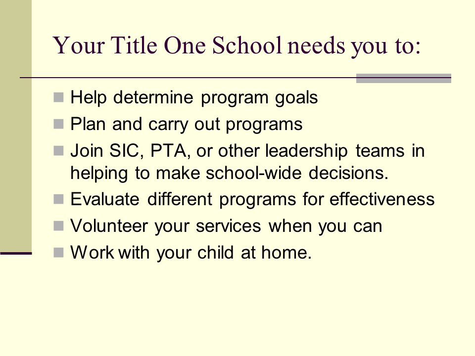 Your Title One School needs you to: Help determine program goals Plan and carry out programs Join SIC, PTA, or other leadership teams in helping to make school-wide decisions.