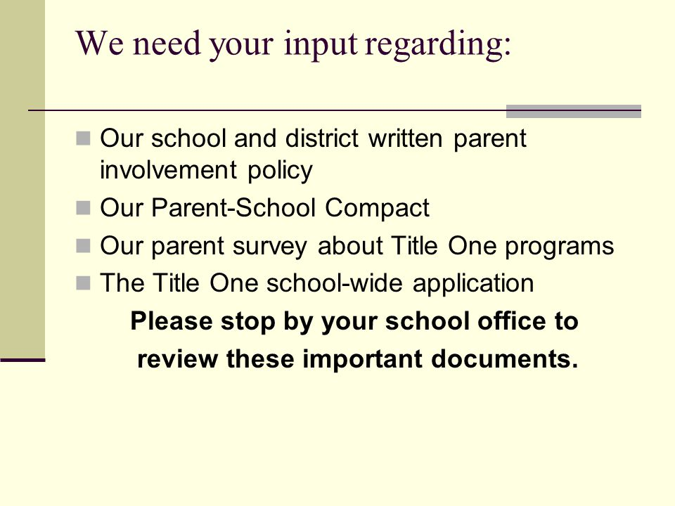 We need your input regarding: Our school and district written parent involvement policy Our Parent-School Compact Our parent survey about Title One programs The Title One school-wide application Please stop by your school office to review these important documents.