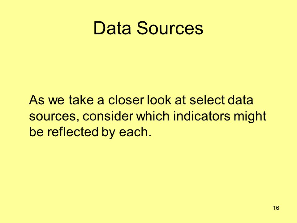 Data Sources As we take a closer look at select data sources, consider which indicators might be reflected by each.