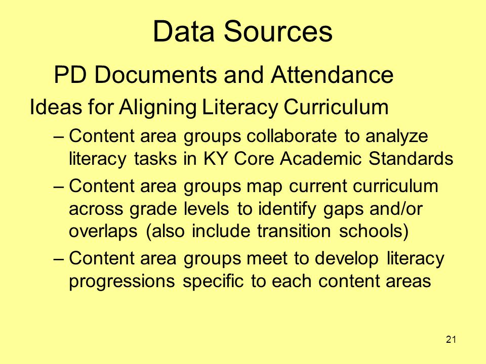 Data Sources PD Documents and Attendance Ideas for Aligning Literacy Curriculum –Content area groups collaborate to analyze literacy tasks in KY Core Academic Standards –Content area groups map current curriculum across grade levels to identify gaps and/or overlaps (also include transition schools) –Content area groups meet to develop literacy progressions specific to each content areas 21