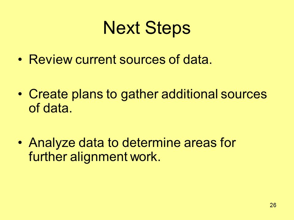 26 Next Steps Review current sources of data. Create plans to gather additional sources of data.