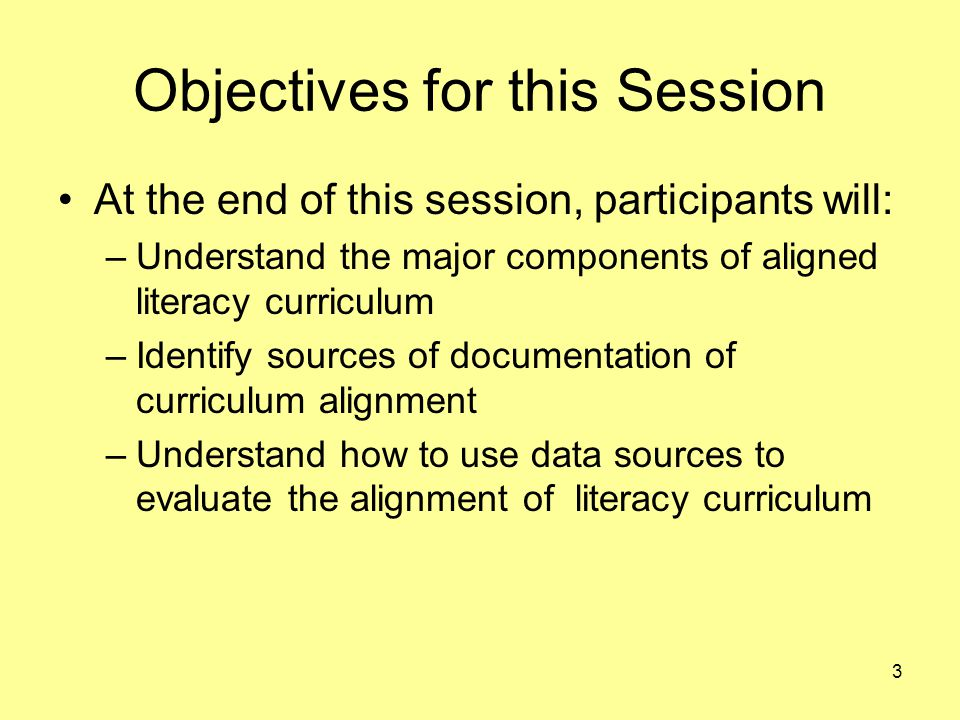 3 Objectives for this Session At the end of this session, participants will: –Understand the major components of aligned literacy curriculum –Identify sources of documentation of curriculum alignment –Understand how to use data sources to evaluate the alignment of literacy curriculum