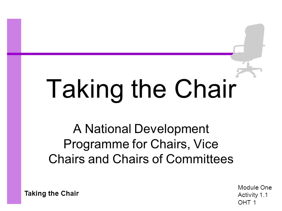 Taking the Chair A National Development Programme for Chairs, Vice Chairs and Chairs of Committees Module One Activity 1.1 OHT 1
