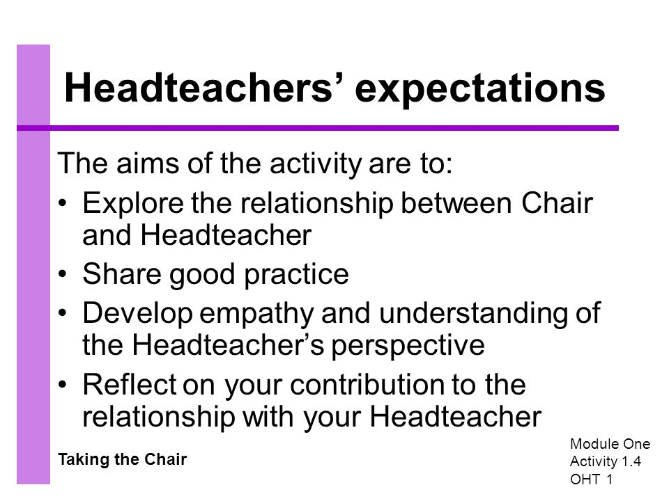 Taking the Chair Headteachers' expectations The aims of the activity are to: Explore the relationship between Chair and Headteacher Share good practice Develop empathy and understanding of the Headteacher's perspective Reflect on your contribution to the relationship with your Headteacher Module One Activity 1.4 OHT 1