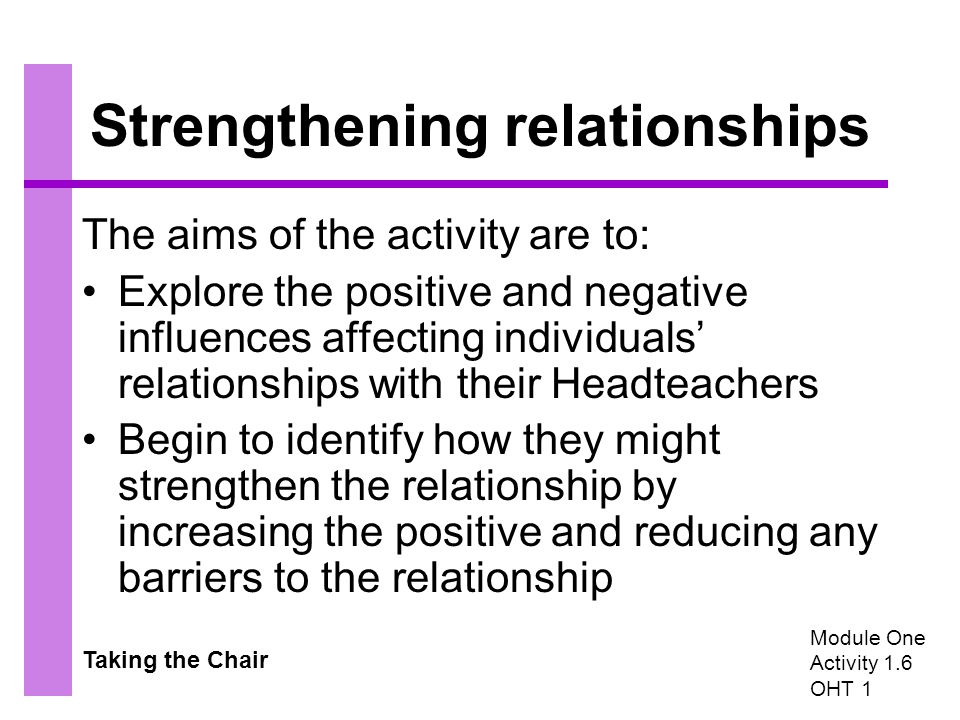 Taking the Chair Strengthening relationships The aims of the activity are to: Explore the positive and negative influences affecting individuals' relationships with their Headteachers Begin to identify how they might strengthen the relationship by increasing the positive and reducing any barriers to the relationship Module One Activity 1.6 OHT 1