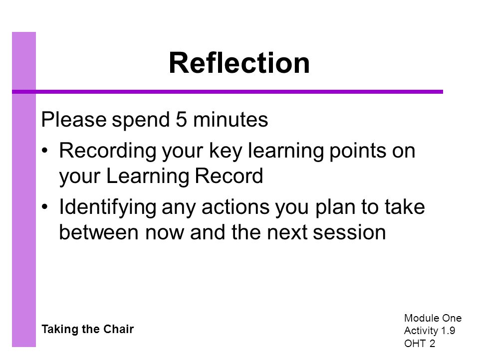 Taking the Chair Reflection Please spend 5 minutes Recording your key learning points on your Learning Record Identifying any actions you plan to take between now and the next session Module One Activity 1.9 OHT 2