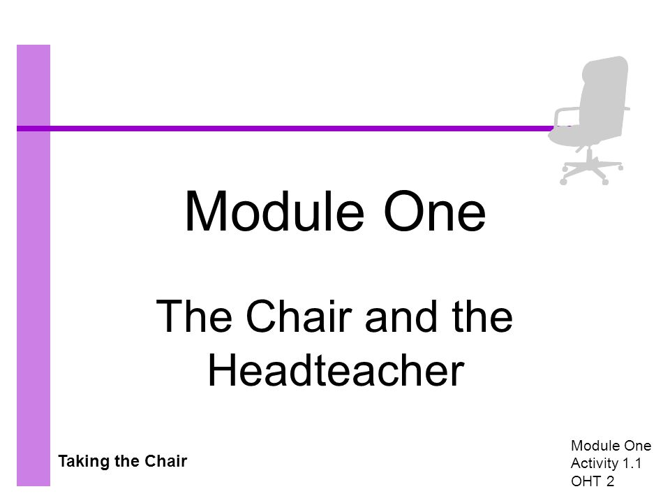 Taking the Chair Module One The Chair and the Headteacher Module One Activity 1.1 OHT 2