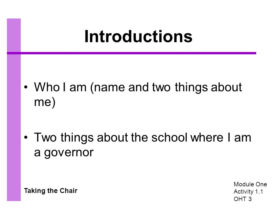Taking the Chair Introductions Who I am (name and two things about me) Two things about the school where I am a governor Module One Activity 1.1 OHT 3