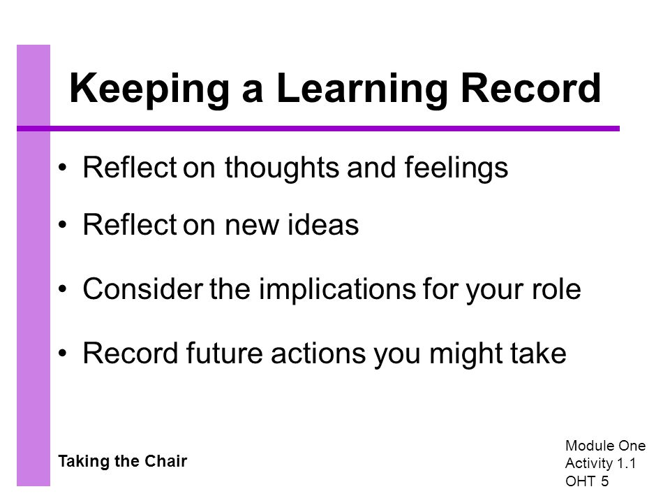 Taking the Chair Keeping a Learning Record Reflect on thoughts and feelings Reflect on new ideas Consider the implications for your role Record future actions you might take Module One Activity 1.1 OHT 5