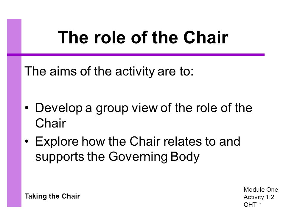 Taking the Chair The role of the Chair The aims of the activity are to: Develop a group view of the role of the Chair Explore how the Chair relates to and supports the Governing Body Module One Activity 1.2 OHT 1