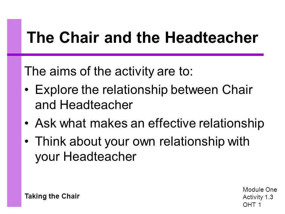 Taking the Chair The Chair and the Headteacher The aims of the activity are to: Explore the relationship between Chair and Headteacher Ask what makes an effective relationship Think about your own relationship with your Headteacher Module One Activity 1.3 OHT 1