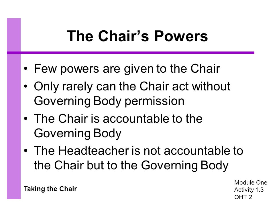 Taking the Chair The Chair's Powers Few powers are given to the Chair Only rarely can the Chair act without Governing Body permission The Chair is accountable to the Governing Body The Headteacher is not accountable to the Chair but to the Governing Body Module One Activity 1.3 OHT 2