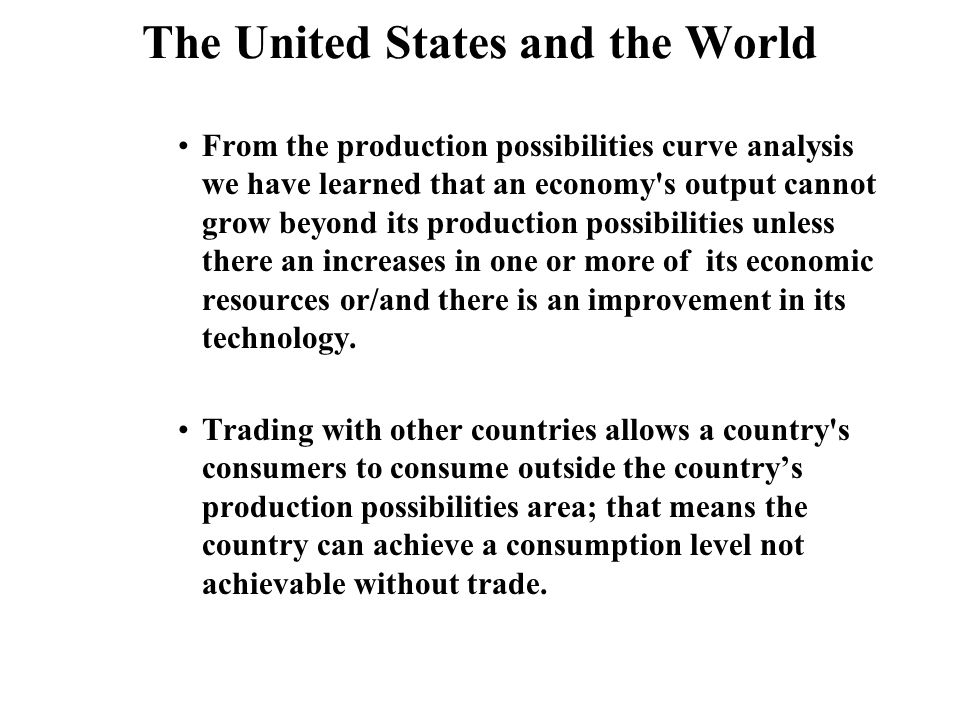 The United States and the World From the production possibilities curve analysis we have learned that an economy s output cannot grow beyond its production possibilities unless there an increases in one or more of its economic resources or/and there is an improvement in its technology.