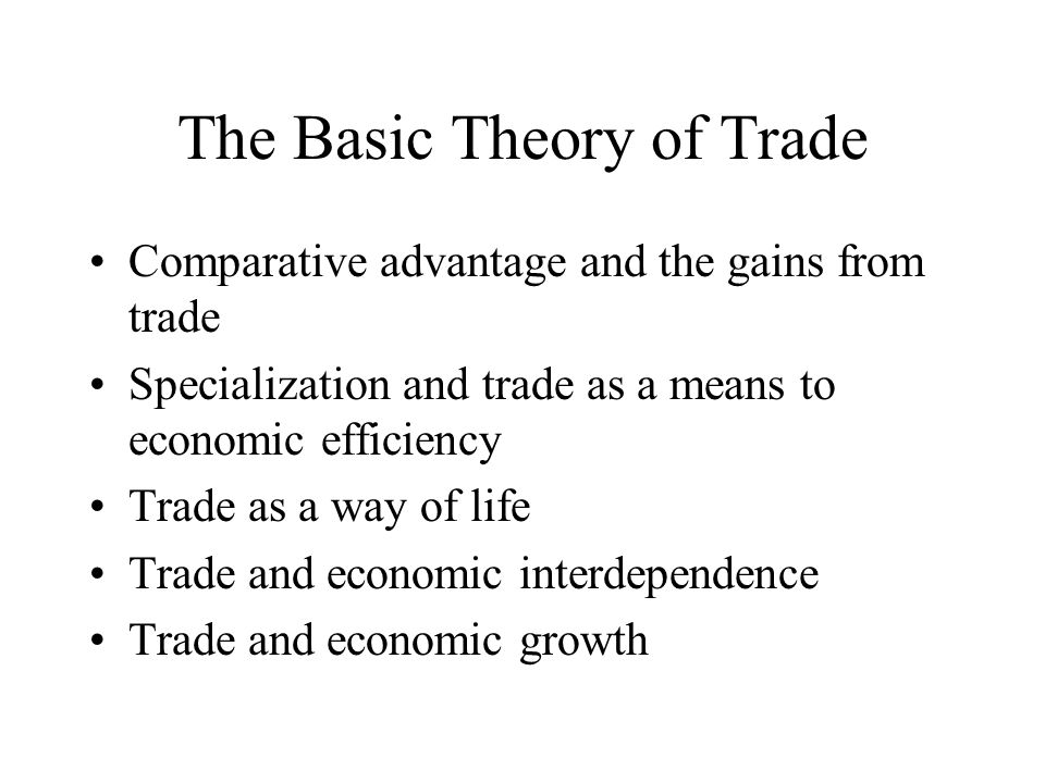 The Basic Theory of Trade Comparative advantage and the gains from trade Specialization and trade as a means to economic efficiency Trade as a way of life Trade and economic interdependence Trade and economic growth