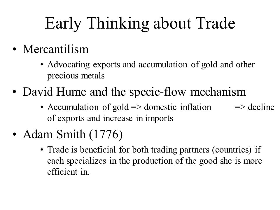 Early Thinking about Trade Mercantilism Advocating exports and accumulation of gold and other precious metals David Hume and the specie-flow mechanism Accumulation of gold => domestic inflation => decline of exports and increase in imports Adam Smith (1776) Trade is beneficial for both trading partners (countries) if each specializes in the production of the good she is more efficient in.