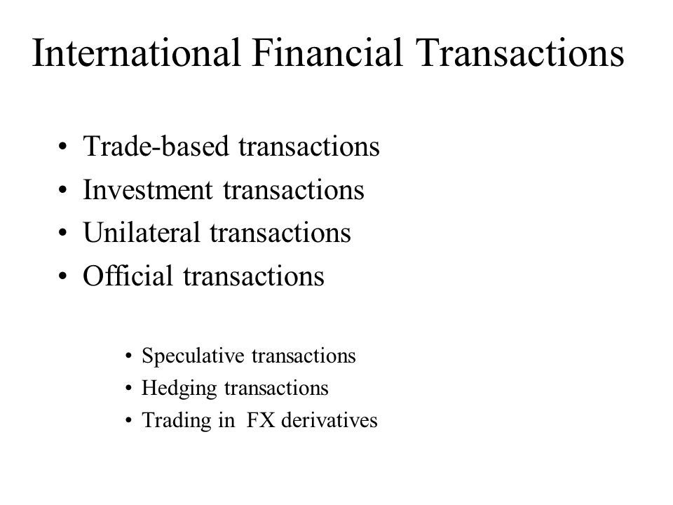 International Financial Transactions Trade-based transactions Investment transactions Unilateral transactions Official transactions Speculative transactions Hedging transactions Trading in FX derivatives