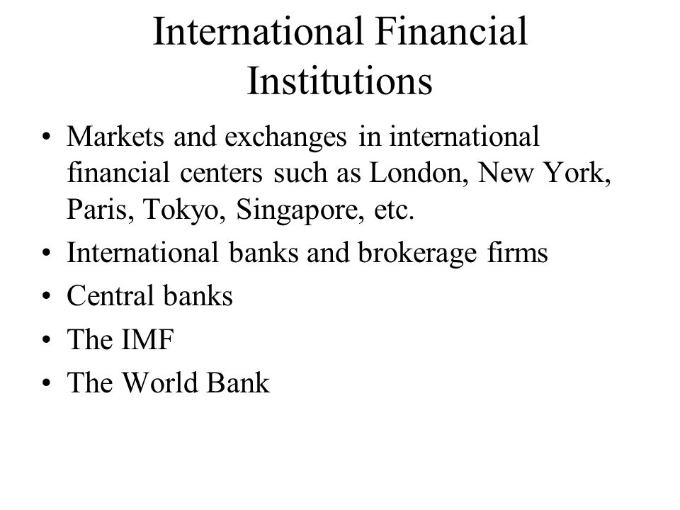 International Financial Institutions Markets and exchanges in international financial centers such as London, New York, Paris, Tokyo, Singapore, etc.
