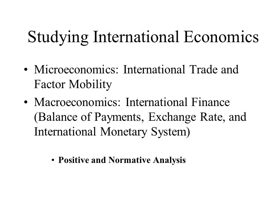 Studying International Economics Microeconomics: International Trade and Factor Mobility Macroeconomics: International Finance (Balance of Payments, Exchange Rate, and International Monetary System) Positive and Normative Analysis