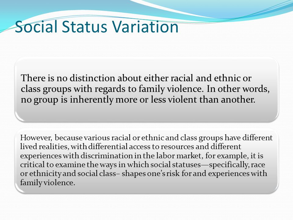 Social Status Variation There is no distinction about either racial and ethnic or class groups with regards to family violence.