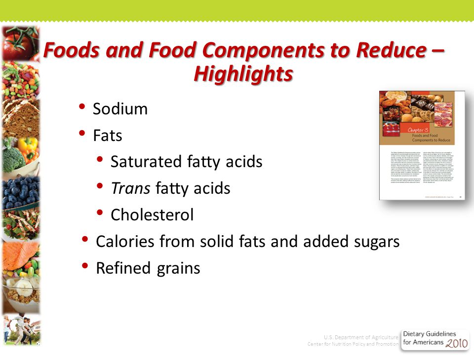 Foods and Food Components to Reduce – Highlights Sodium Fats Saturated fatty acids Trans fatty acids Cholesterol Calories from solid fats and added sugars Refined grains U.S.
