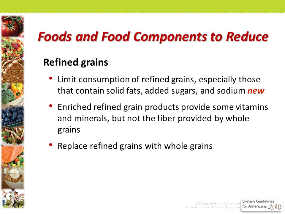 Refined grains Limit consumption of refined grains, especially those that contain solid fats, added sugars, and sodium new Enriched refined grain products provide some vitamins and minerals, but not the fiber provided by whole grains Replace refined grains with whole grains Foods and Food Components to Reduce U.S.