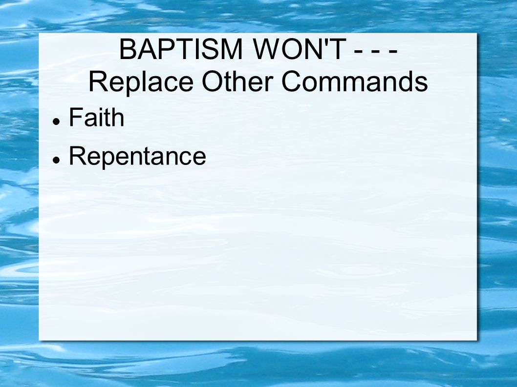 BAPTISM WON T Replace Other Commands Faith Repentance