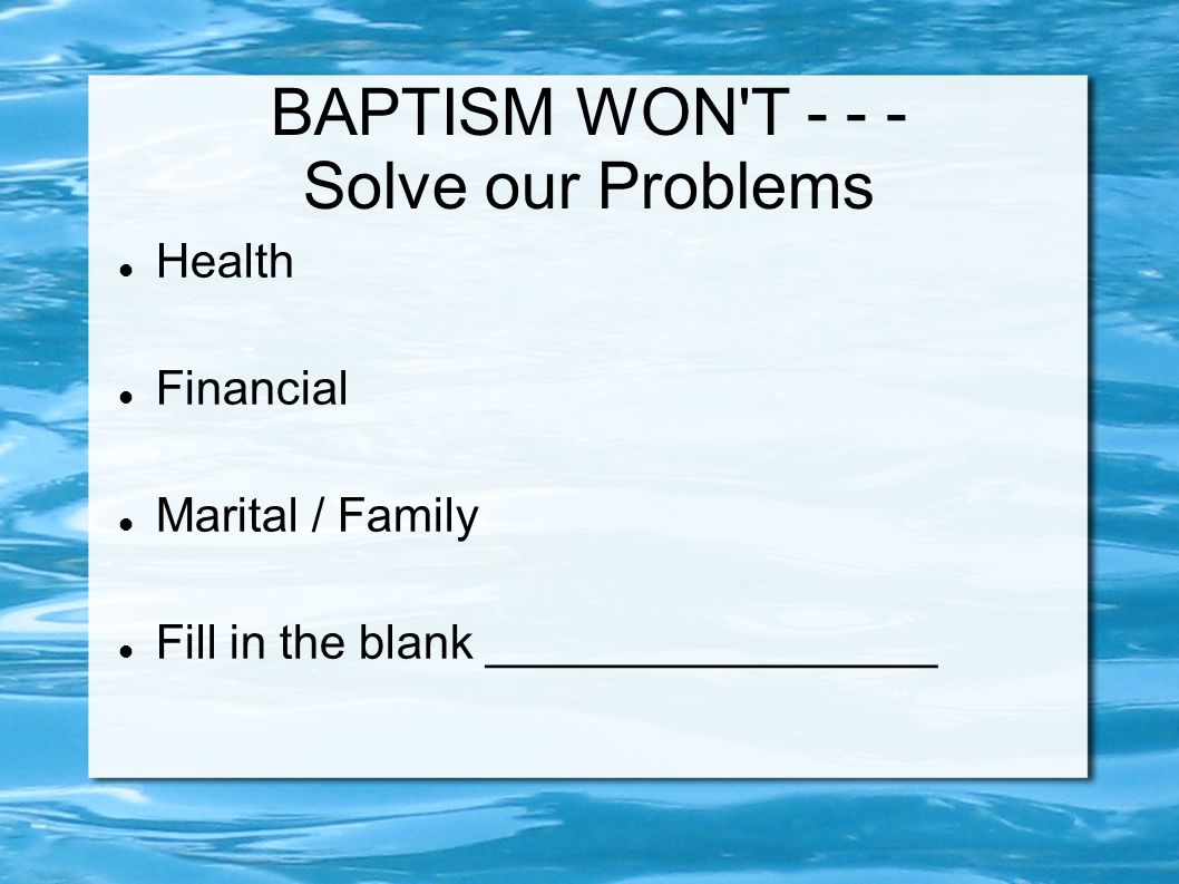 BAPTISM WON T Solve our Problems Health Financial Marital / Family Fill in the blank _________________