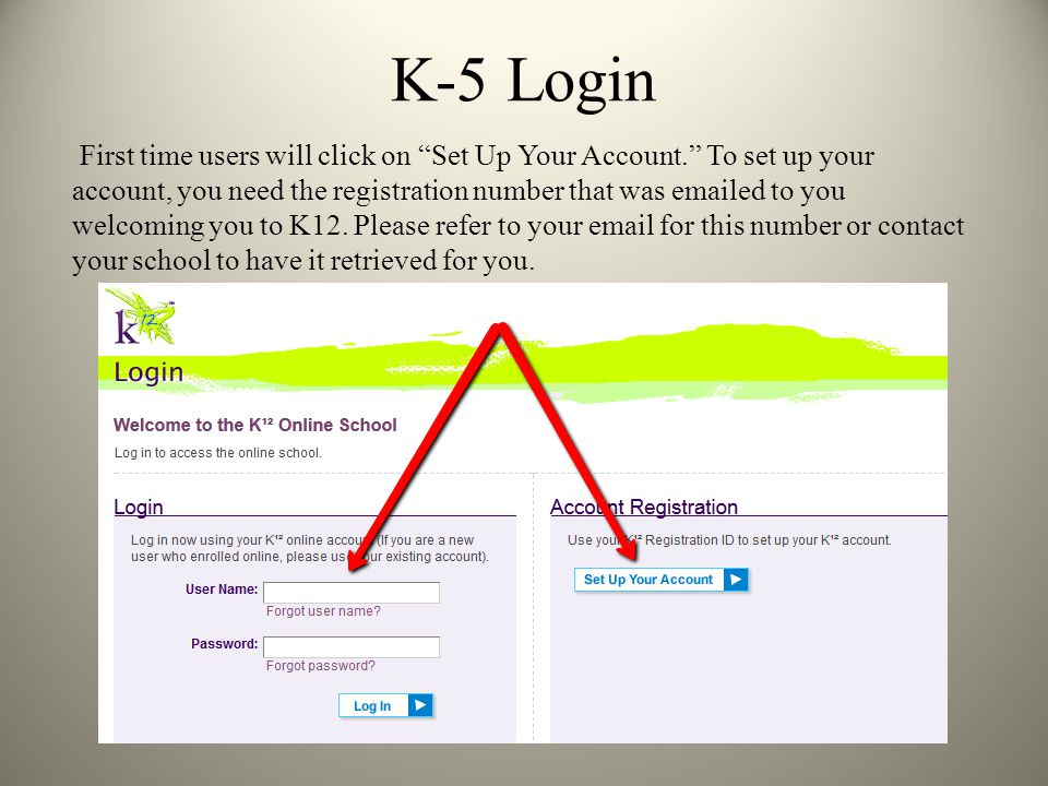 K-5 Login First time users will click on Set Up Your Account. To set up your account, you need the registration number that was  ed to you welcoming you to K12.