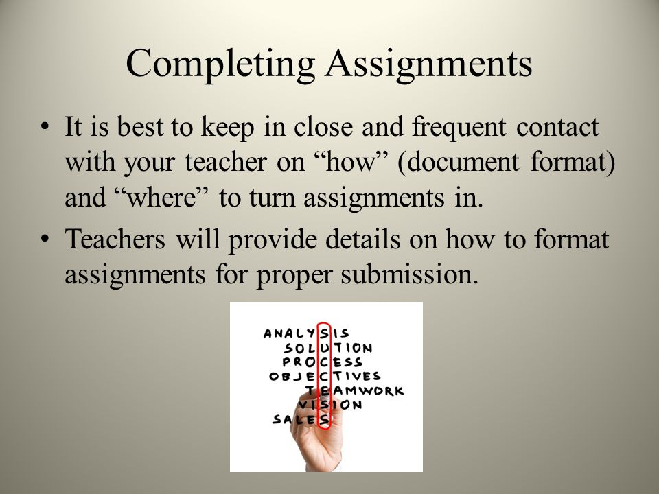 Completing Assignments It is best to keep in close and frequent contact with your teacher on how (document format) and where to turn assignments in.