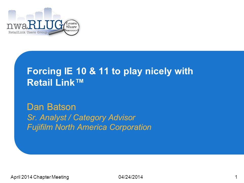 04/24/2014April 2014 Chapter Meeting1 Forcing IE 10 & 11 to play nicely with Retail Link™ Dan Batson Sr.