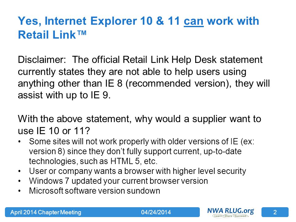 Yes, Internet Explorer 10 & 11 can work with Retail Link™ Disclaimer: The official Retail Link Help Desk statement currently states they are not able to help users using anything other than IE 8 (recommended version), they will assist with up to IE 9.