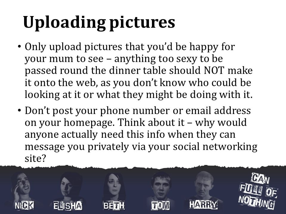 Uploading pictures Only upload pictures that you'd be happy for your mum to see – anything too sexy to be passed round the dinner table should NOT make it onto the web, as you don't know who could be looking at it or what they might be doing with it.