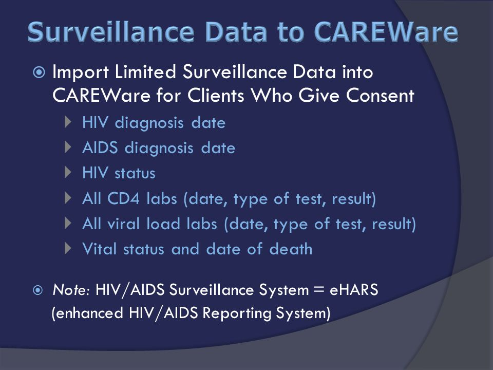  Import Limited Surveillance Data into CAREWare for Clients Who Give Consent  HIV diagnosis date  AIDS diagnosis date  HIV status  All CD4 labs (date, type of test, result)  All viral load labs (date, type of test, result)  Vital status and date of death  Note: HIV/AIDS Surveillance System = eHARS (enhanced HIV/AIDS Reporting System)