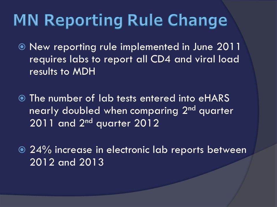  New reporting rule implemented in June 2011 requires labs to report all CD4 and viral load results to MDH  The number of lab tests entered into eHARS nearly doubled when comparing 2 nd quarter 2011 and 2 nd quarter 2012  24% increase in electronic lab reports between 2012 and 2013