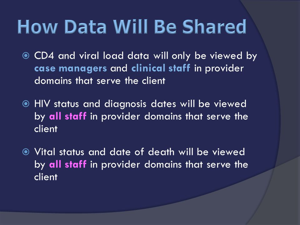  CD4 and viral load data will only be viewed by case managers and clinical staff in provider domains that serve the client  HIV status and diagnosis dates will be viewed by all staff in provider domains that serve the client  Vital status and date of death will be viewed by all staff in provider domains that serve the client