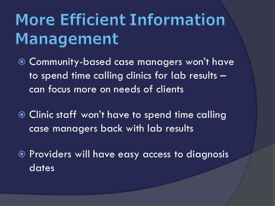  Community-based case managers won't have to spend time calling clinics for lab results – can focus more on needs of clients  Clinic staff won't have to spend time calling case managers back with lab results  Providers will have easy access to diagnosis dates