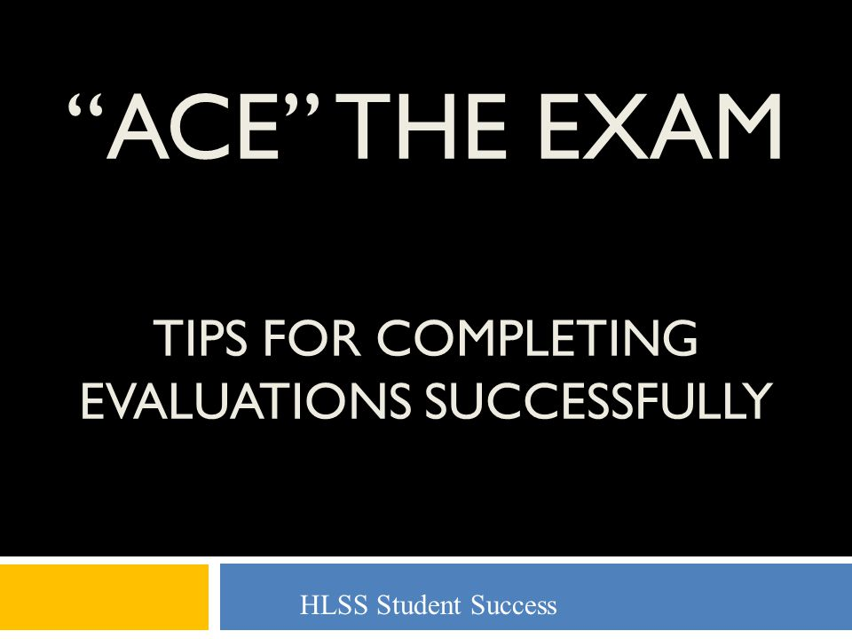 ACE THE EXAM TIPS FOR COMPLETING EVALUATIONS SUCCESSFULLY HLSS Student Success