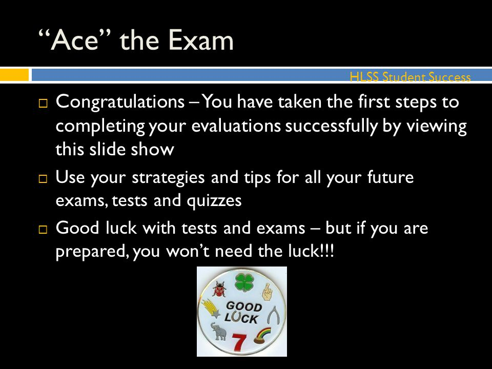 Ace the Exam  Congratulations – You have taken the first steps to completing your evaluations successfully by viewing this slide show  Use your strategies and tips for all your future exams, tests and quizzes  Good luck with tests and exams – but if you are prepared, you won't need the luck!!.