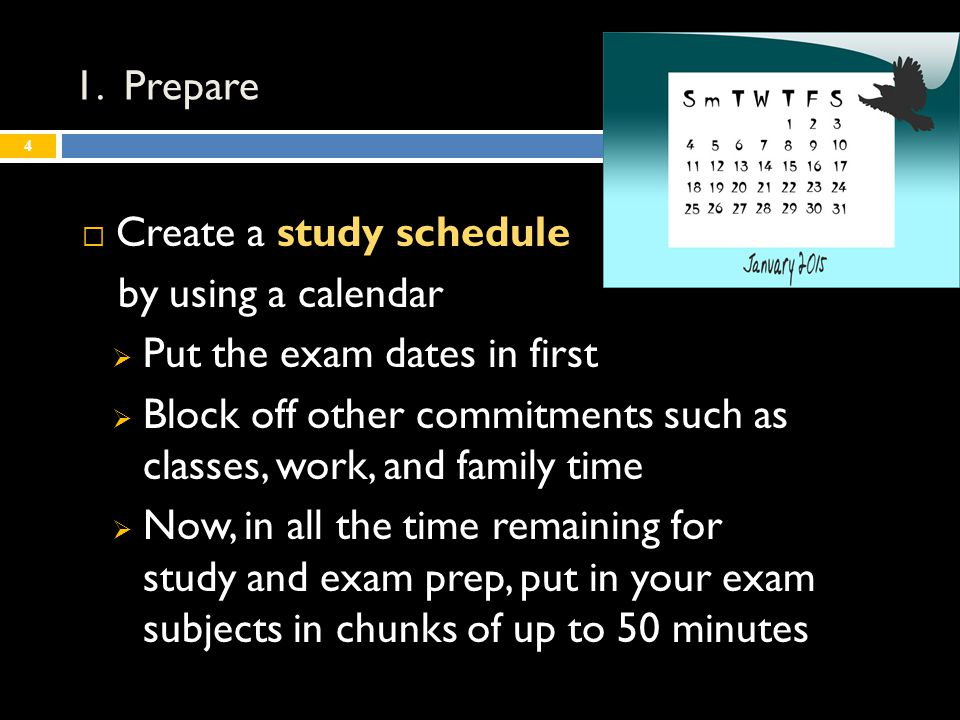  Create a study schedule by using a calendar  Put the exam dates in first  Block off other commitments such as classes, work, and family time  Now, in all the time remaining for study and exam prep, put in your exam subjects in chunks of up to 50 minutes 4 1.