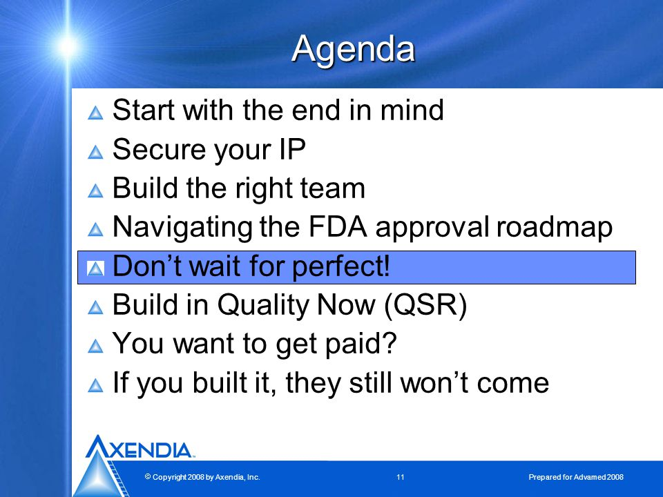  Copyright 2008 by Axendia, Inc.11 Prepared for Advamed 2008 Agenda Start with the end in mind Secure your IP Build the right team Navigating the FDA approval roadmap Don't wait for perfect.