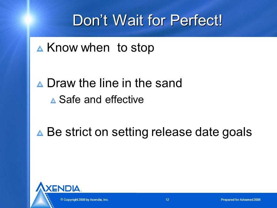  Copyright 2008 by Axendia, Inc.12 Prepared for Advamed 2008 Don't Wait for Perfect.
