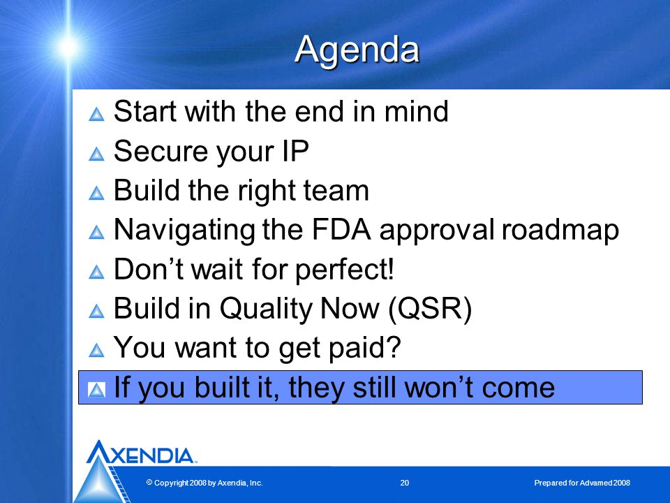  Copyright 2008 by Axendia, Inc.20 Prepared for Advamed 2008 Agenda Start with the end in mind Secure your IP Build the right team Navigating the FDA approval roadmap Don't wait for perfect.